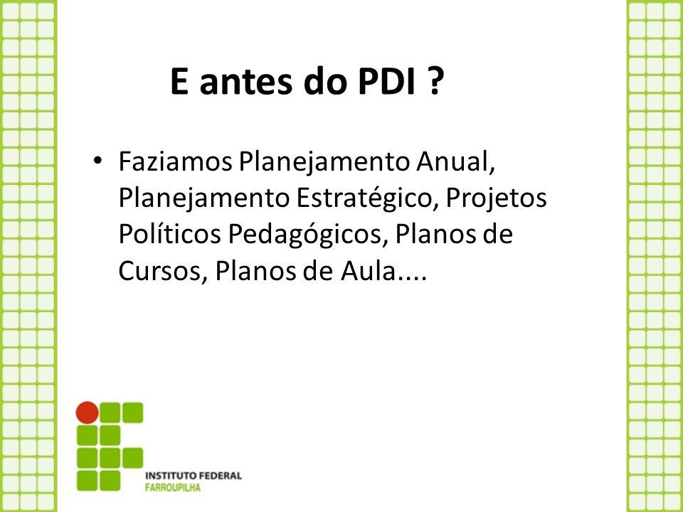 E antes do PDI ? Faziamos Planejamento Anual, Planejamento Estratégico, Projetos Políticos Pedagógicos, Planos de Cursos, Planos de Aula....