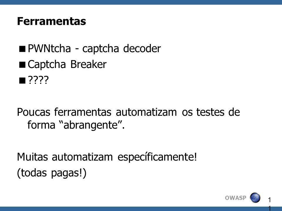 OWASP 11 Ferramentas PWNtcha - captcha decoder Captcha Breaker ???? Poucas ferramentas automatizam os testes de forma abrangente. Muitas automatizam e