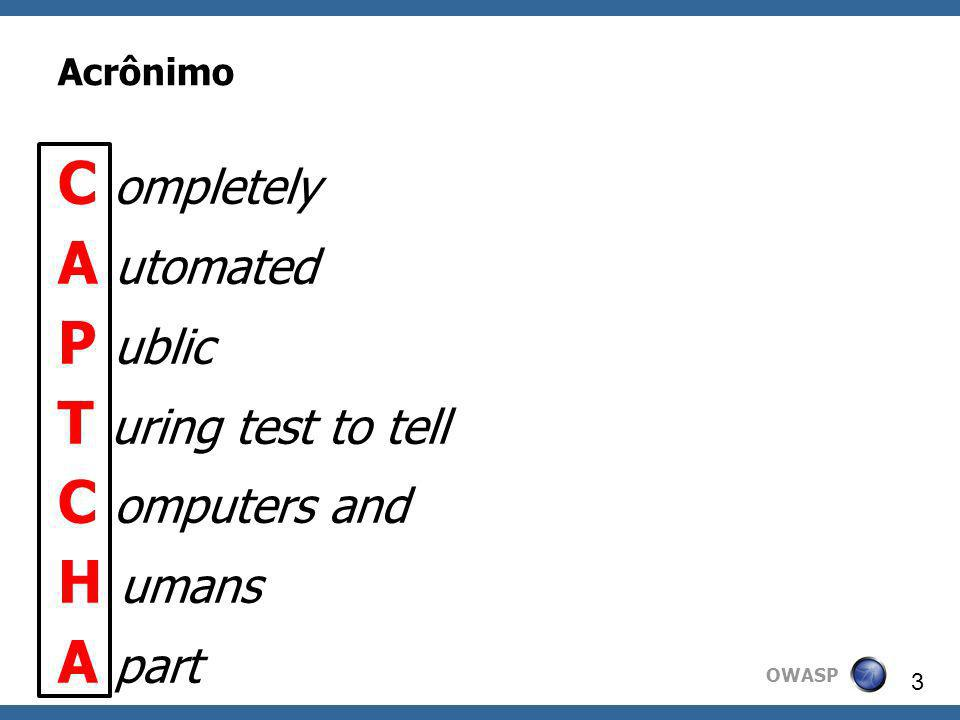 OWASP 3 Acrônimo C ompletely A utomated P ublic T uring test to tell C omputers and H umans A part
