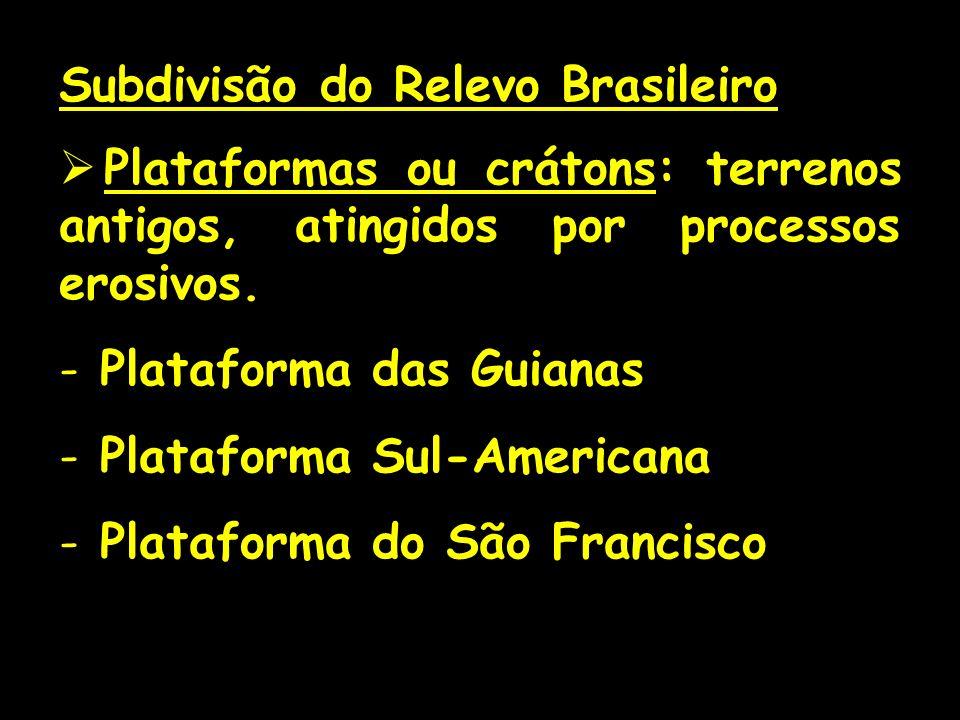 Subdivisão do Relevo Brasileiro Plataformas ou crátons: terrenos antigos, atingidos por processos erosivos. - Plataforma das Guianas - Plataforma Sul-