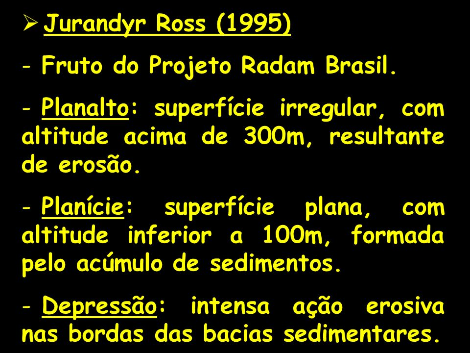 Jurandyr Ross (1995) - Fruto do Projeto Radam Brasil. - Planalto: superfície irregular, com altitude acima de 300m, resultante de erosão. - Planície: