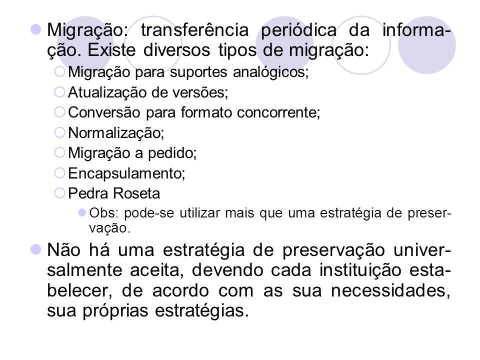 Migração: transferência periódica da informa- ção. Existe diversos tipos de migração: Migração para suportes analógicos; Atualização de versões; Conve