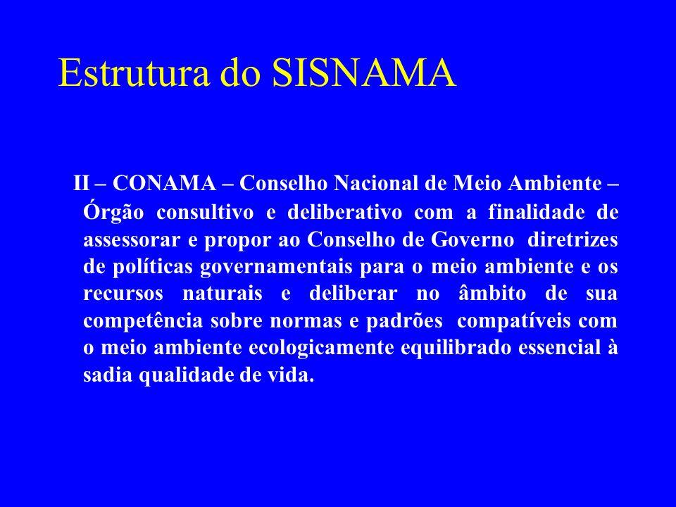 Estrutura do SISNAMA II – CONAMA – Conselho Nacional de Meio Ambiente – Órgão consultivo e deliberativo com a finalidade de assessorar e propor ao Con