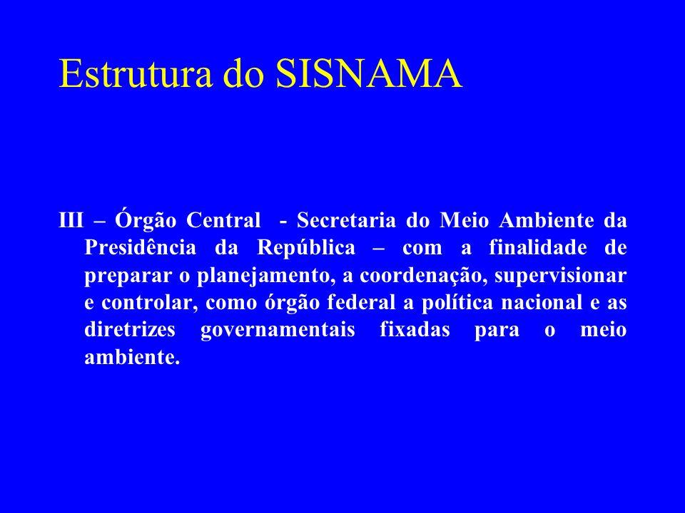 Estrutura do SISNAMA III – Órgão Central - Secretaria do Meio Ambiente da Presidência da República – com a finalidade de preparar o planejamento, a co