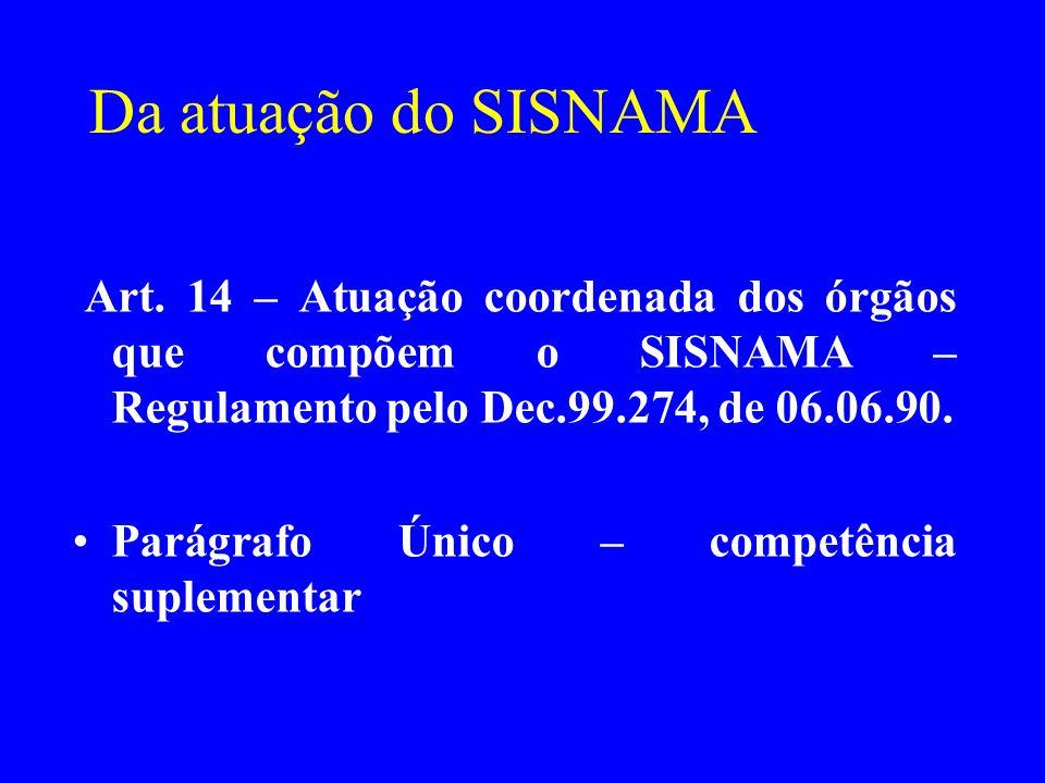 Da atuação do SISNAMA Art. 14 – Atuação coordenada dos órgãos que compõem o SISNAMA – Regulamento pelo Dec.99.274, de 06.06.90. Parágrafo Único – comp
