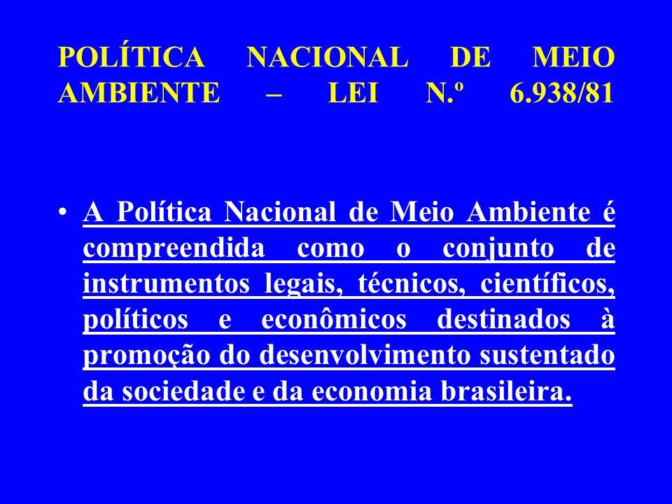 POLÍTICA NACIONAL DE MEIO AMBIENTE – LEI N.º 6.938/81 A Política Nacional de Meio Ambiente é compreendida como o conjunto de instrumentos legais, técn