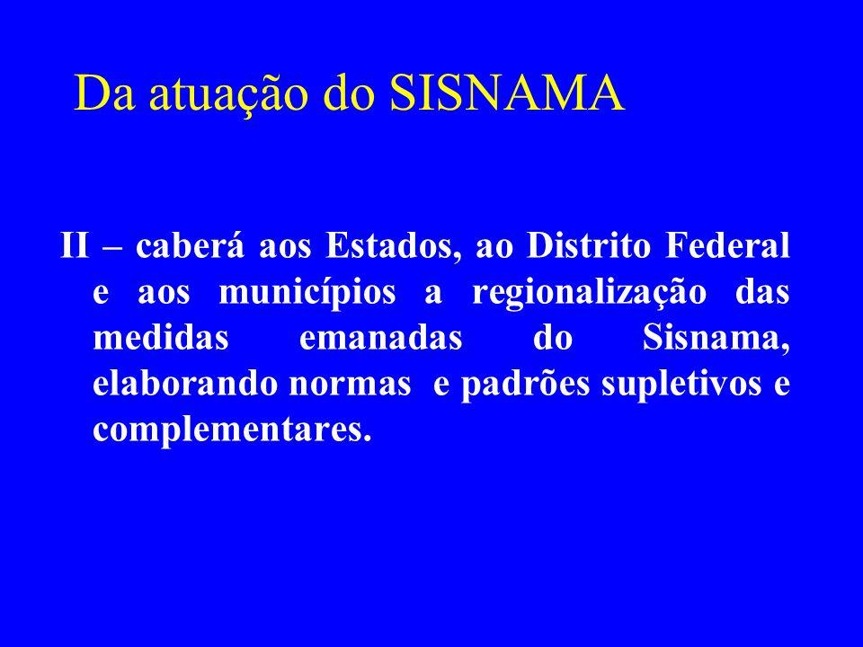 Da atuação do SISNAMA II – caberá aos Estados, ao Distrito Federal e aos municípios a regionalização das medidas emanadas do Sisnama, elaborando norma