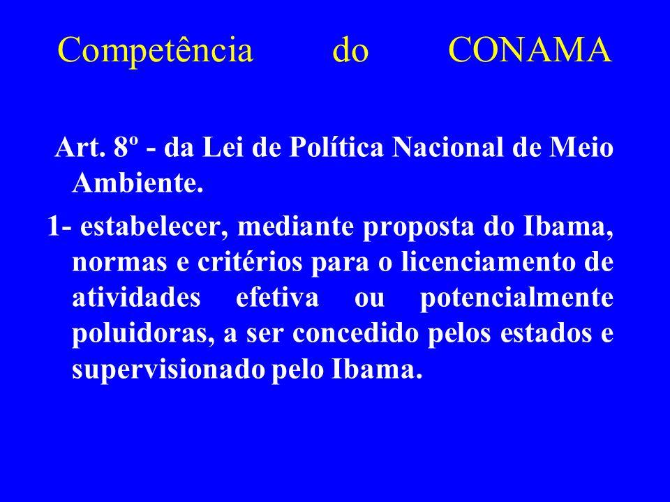 Competência do CONAMA Art. 8º - da Lei de Política Nacional de Meio Ambiente. 1- estabelecer, mediante proposta do Ibama, normas e critérios para o li