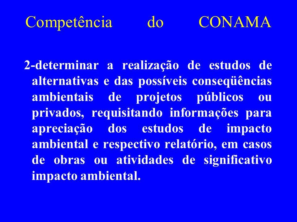 Competência do CONAMA 2-determinar a realização de estudos de alternativas e das possíveis conseqüências ambientais de projetos públicos ou privados,