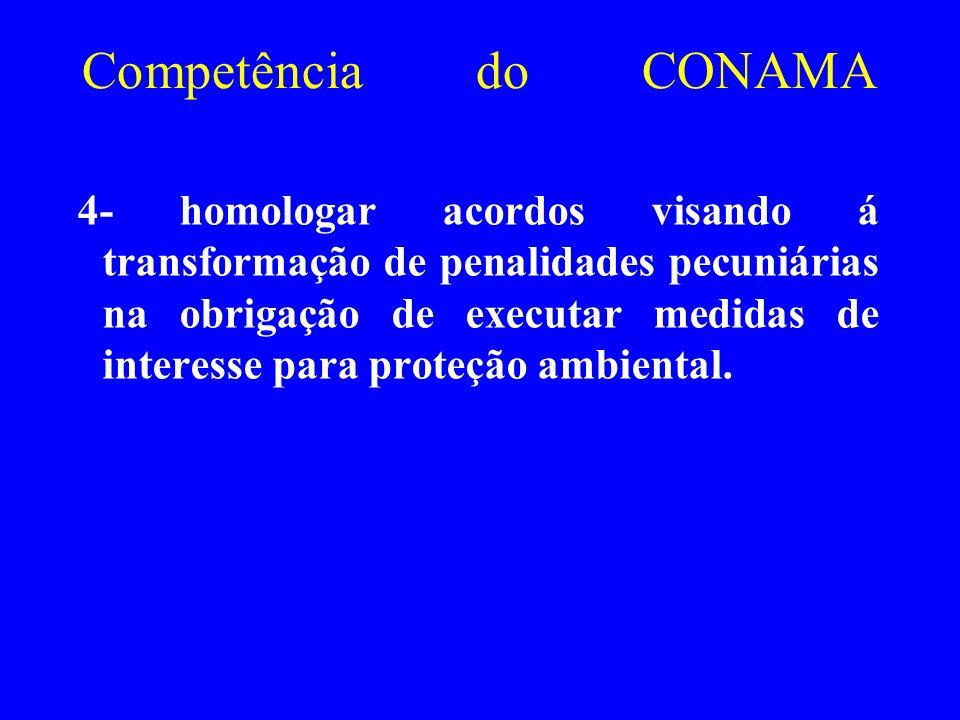 Competência do CONAMA 4- homologar acordos visando á transformação de penalidades pecuniárias na obrigação de executar medidas de interesse para prote