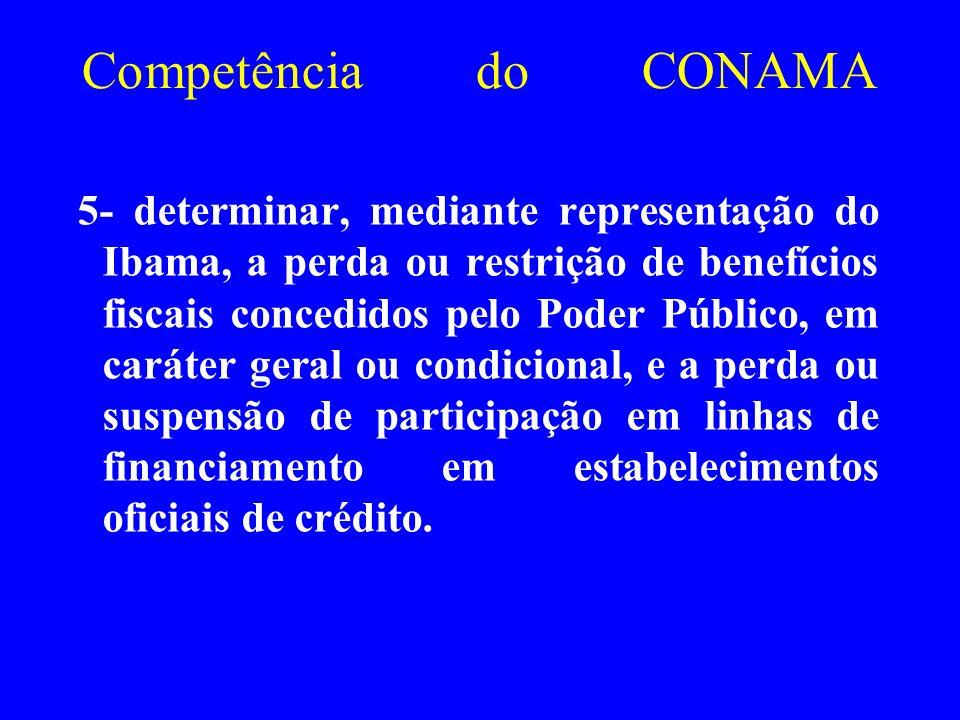 Competência do CONAMA 5- determinar, mediante representação do Ibama, a perda ou restrição de benefícios fiscais concedidos pelo Poder Público, em car