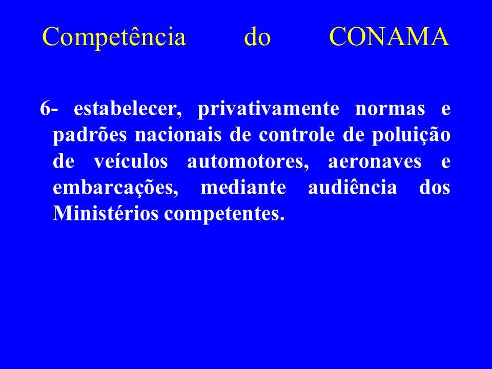 Competência do CONAMA 6- estabelecer, privativamente normas e padrões nacionais de controle de poluição de veículos automotores, aeronaves e embarcaçõ