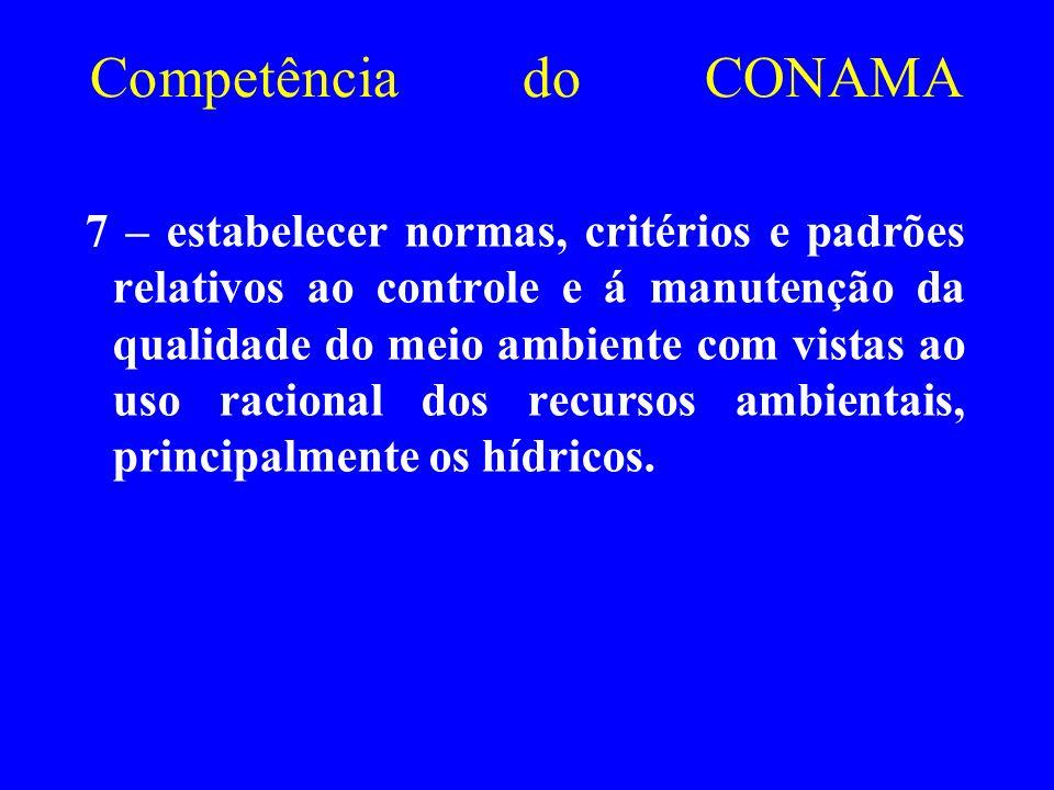 Competência do CONAMA 7 – estabelecer normas, critérios e padrões relativos ao controle e á manutenção da qualidade do meio ambiente com vistas ao uso