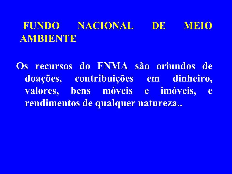 FUNDO NACIONAL DE MEIO AMBIENTE Os recursos do FNMA são oriundos de doações, contribuições em dinheiro, valores, bens móveis e imóveis, e rendimentos