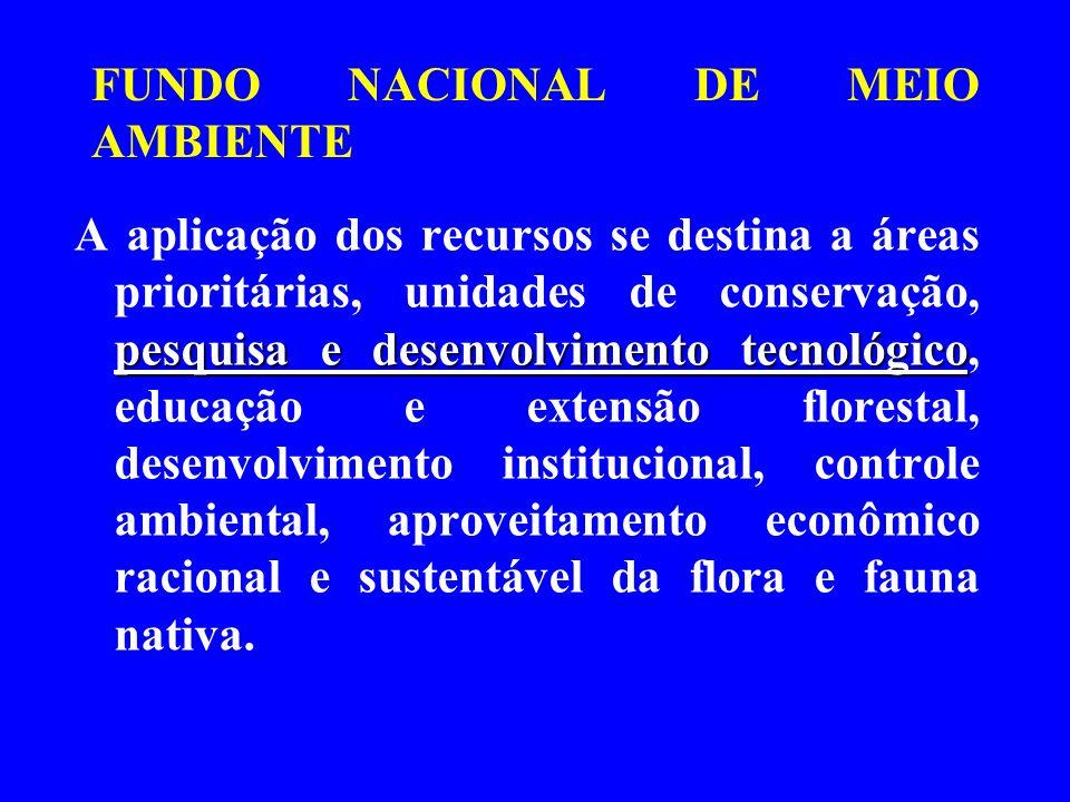FUNDO NACIONAL DE MEIO AMBIENTE pesquisa e desenvolvimento tecnológico A aplicação dos recursos se destina a áreas prioritárias, unidades de conservaç