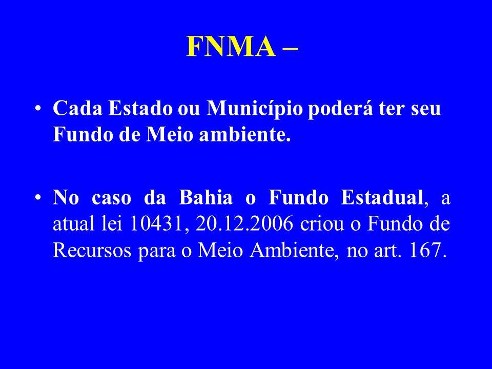 FNMA – Cada Estado ou Município poderá ter seu Fundo de Meio ambiente. No caso da Bahia o Fundo Estadual, a atual lei 10431, 20.12.2006 criou o Fundo