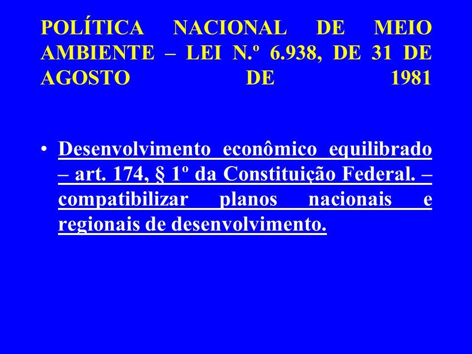 POLÍTICA NACIONAL DE MEIO AMBIENTE – LEI N.º 6.938, DE 31 DE AGOSTO DE 1981 Desenvolvimento econômico equilibrado – art. 174, § 1º da Constituição Fed
