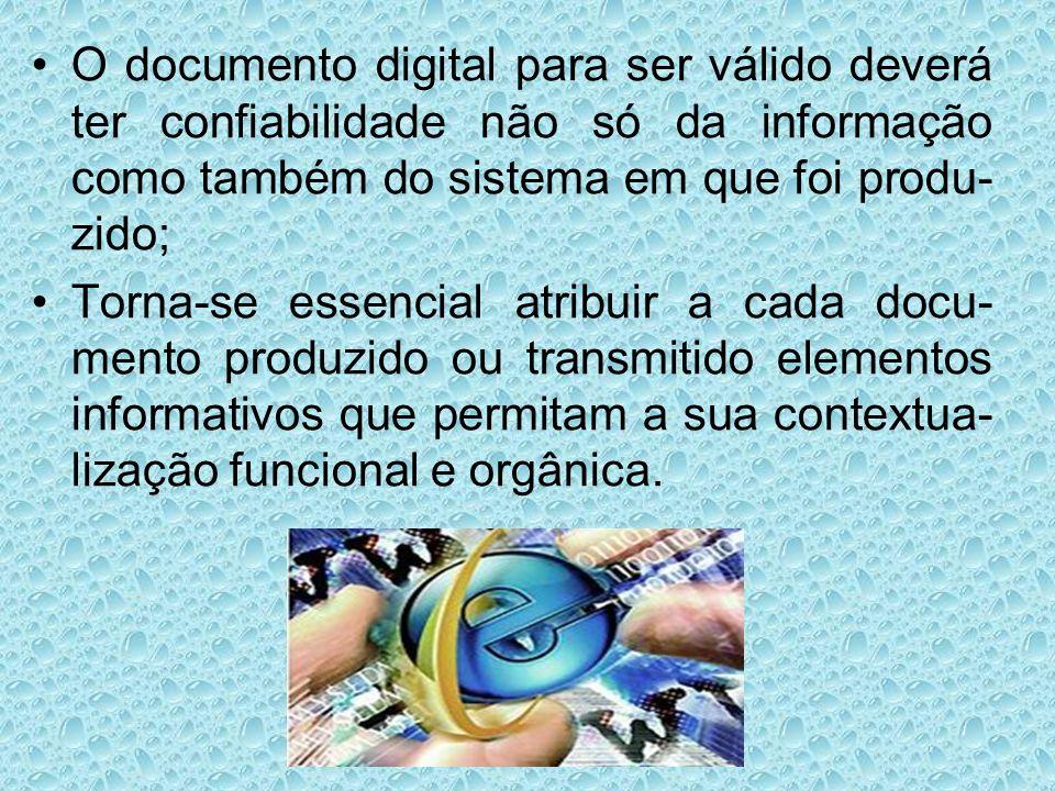 O documento digital para ser válido deverá ter confiabilidade não só da informação como também do sistema em que foi produ- zido; Torna-se essencial a