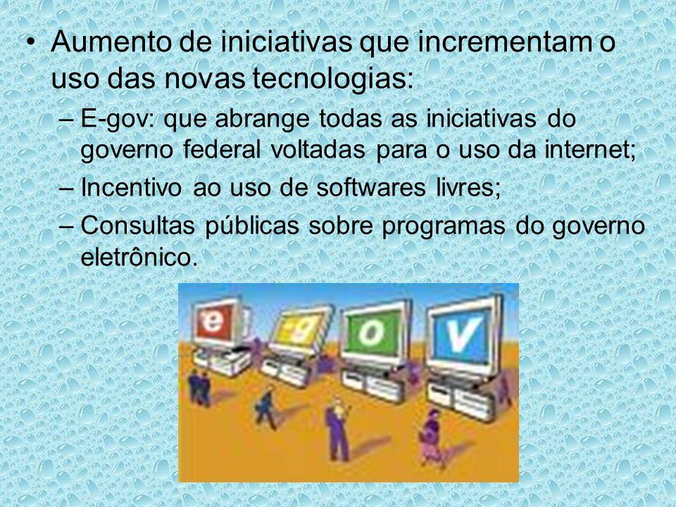 Aumento de iniciativas que incrementam o uso das novas tecnologias: –E-gov: que abrange todas as iniciativas do governo federal voltadas para o uso da