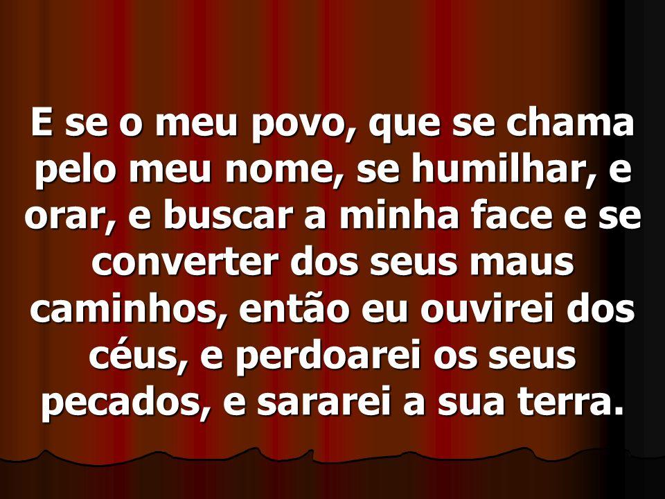 E se o meu povo, que se chama pelo meu nome, se humilhar, e orar, e buscar a minha face e se converter dos seus maus caminhos, então eu ouvirei dos cé