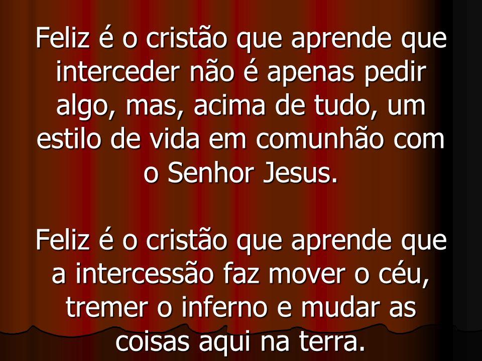 Feliz é o cristão que aprende que interceder não é apenas pedir algo, mas, acima de tudo, um estilo de vida em comunhão com o Senhor Jesus. Feliz é o