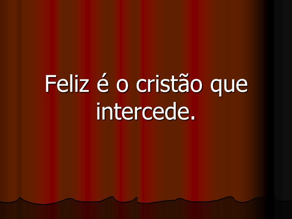 Feliz é o cristão que intercede.