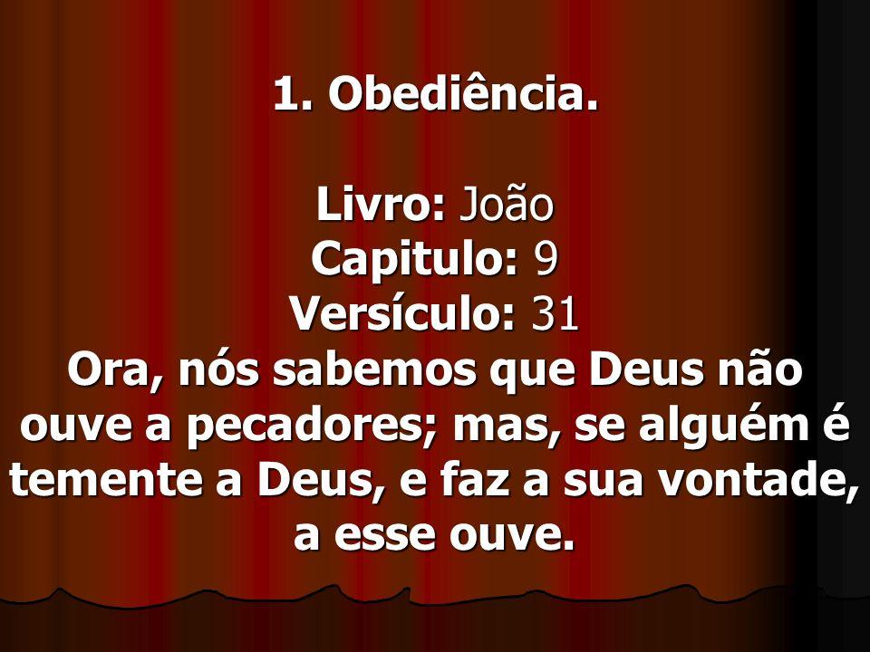 1. Obediência. Livro: João Capitulo: 9 Versículo: 31 Ora, nós sabemos que Deus não ouve a pecadores; mas, se alguém é temente a Deus, e faz a sua vont