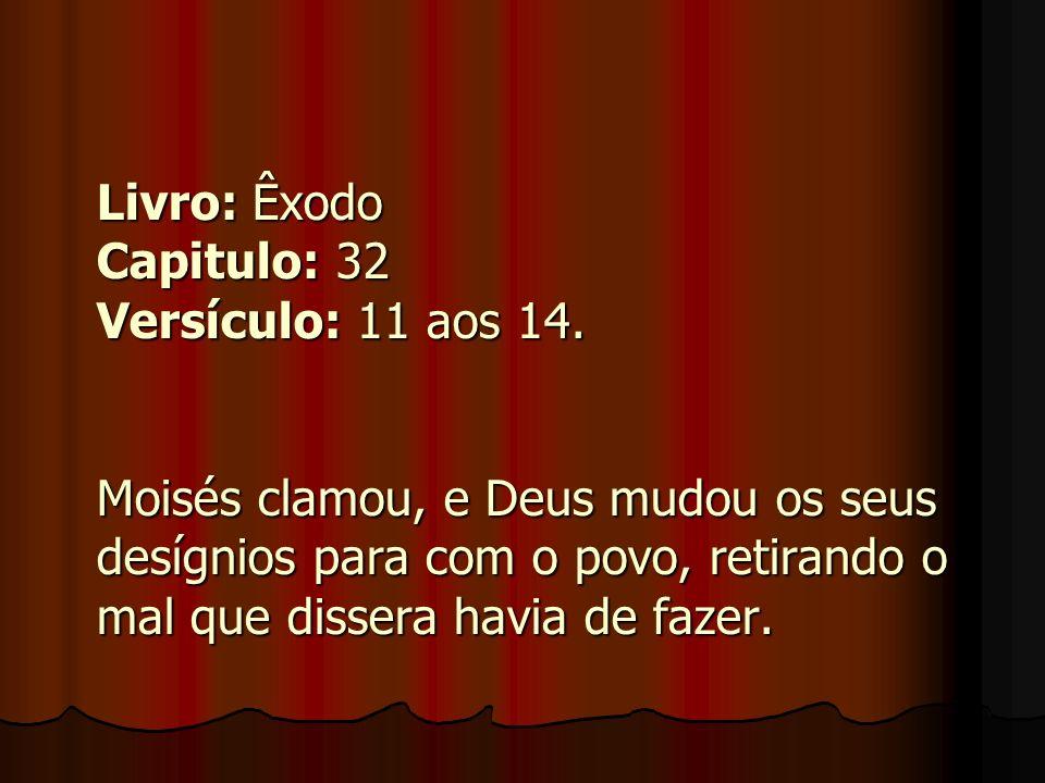 Livro: Êxodo Capitulo: 32 Versículo: 11 aos 14. Moisés clamou, e Deus mudou os seus desígnios para com o povo, retirando o mal que dissera havia de fa