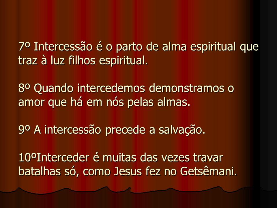 7º Intercessão é o parto de alma espiritual que traz à luz filhos espiritual. 8º Quando intercedemos demonstramos o amor que há em nós pelas almas. 9º