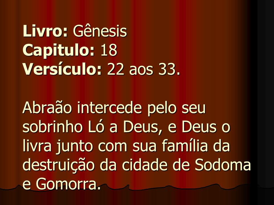 Livro: Gênesis Capitulo: 18 Versículo: 22 aos 33. Abraão intercede pelo seu sobrinho Ló a Deus, e Deus o livra junto com sua família da destruição da