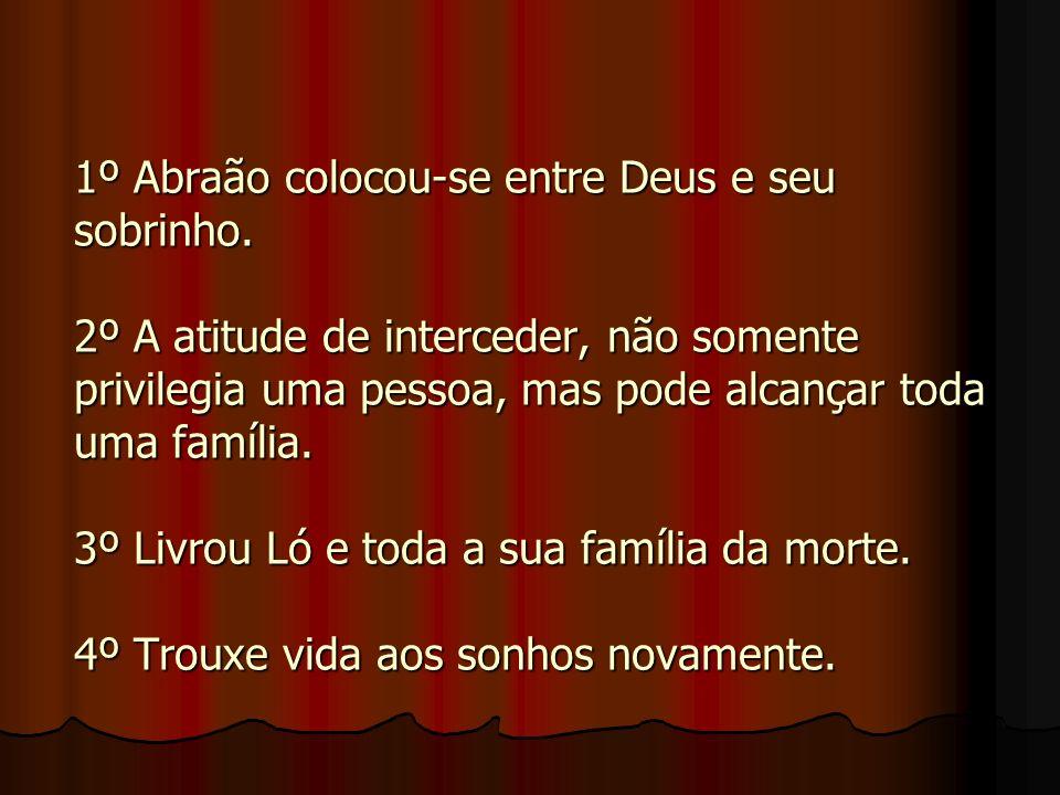 1º Abraão colocou-se entre Deus e seu sobrinho. 2º A atitude de interceder, não somente privilegia uma pessoa, mas pode alcançar toda uma família. 3º