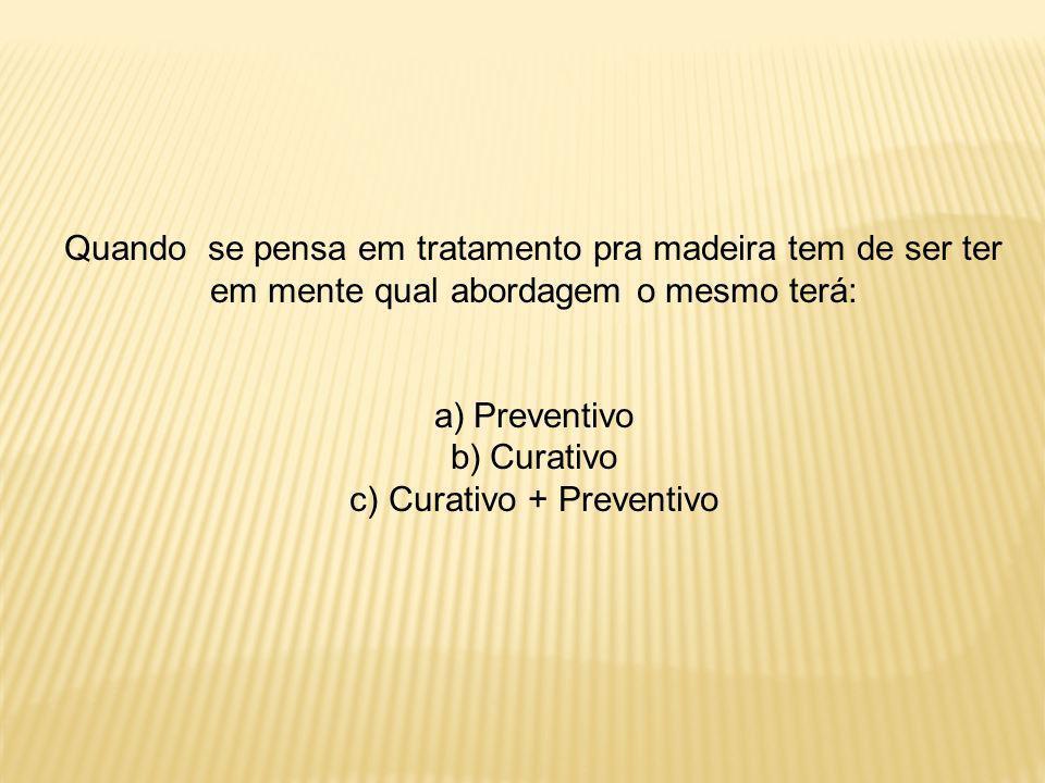 Quando se pensa em tratamento pra madeira tem de ser ter em mente qual abordagem o mesmo terá: a)Preventivo b)Curativo c)Curativo + Preventivo