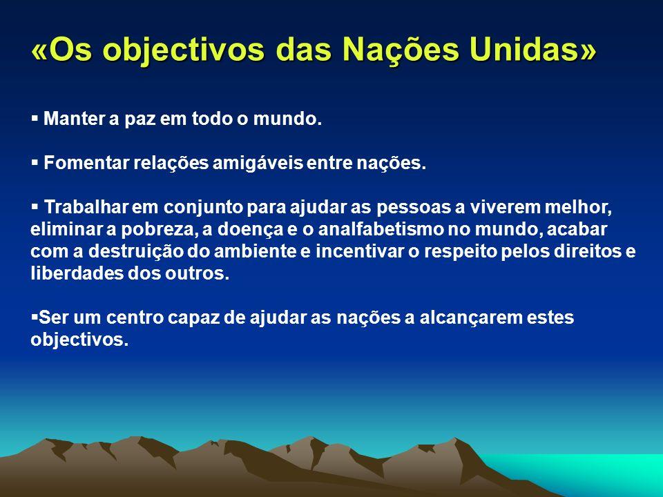 «Os objectivos das Nações Unidas» Manter a paz em todo o mundo. Fomentar relações amigáveis entre nações. Trabalhar em conjunto para ajudar as pessoas