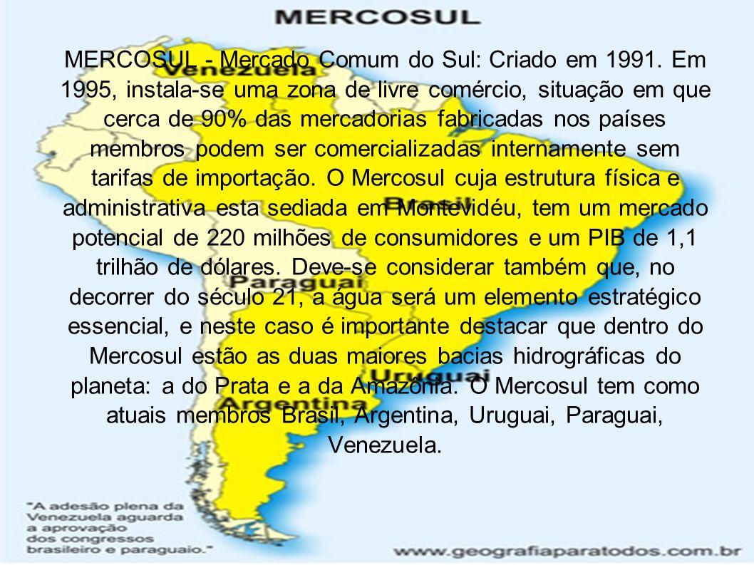 MERCOSUL - Mercado Comum do Sul: Criado em 1991. Em 1995, instala-se uma zona de livre comércio, situação em que cerca de 90% das mercadorias fabricad