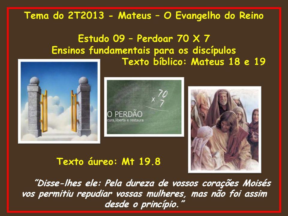 Tema do 2T2013 - Mateus – O Evangelho do Reino Estudo 09 – Perdoar 70 X 7 Ensinos fundamentais para os discípulos Texto bíblico: Mateus 18 e 19 Texto