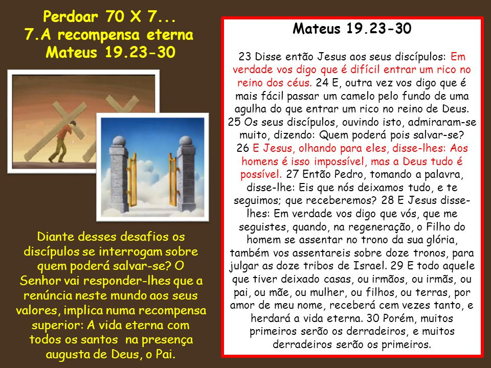 Mateus 19.23-30 23 Disse então Jesus aos seus discípulos: Em verdade vos digo que é difícil entrar um rico no reino dos céus. 24 E, outra vez vos digo