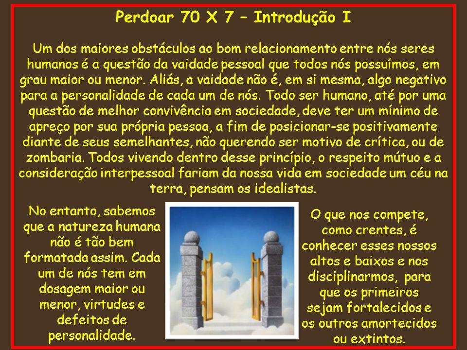 Perdoar 70 X 7 – Introdução I Um dos maiores obstáculos ao bom relacionamento entre nós seres humanos é a questão da vaidade pessoal que todos nós pos