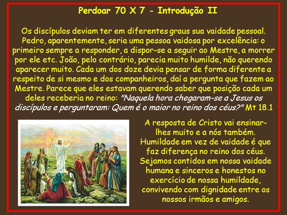 Perdoar 70 X 7 - Introdução II Os discípulos deviam ter em diferentes graus sua vaidade pessoal. Pedro, aparentemente, seria uma pessoa vaidosa por ex