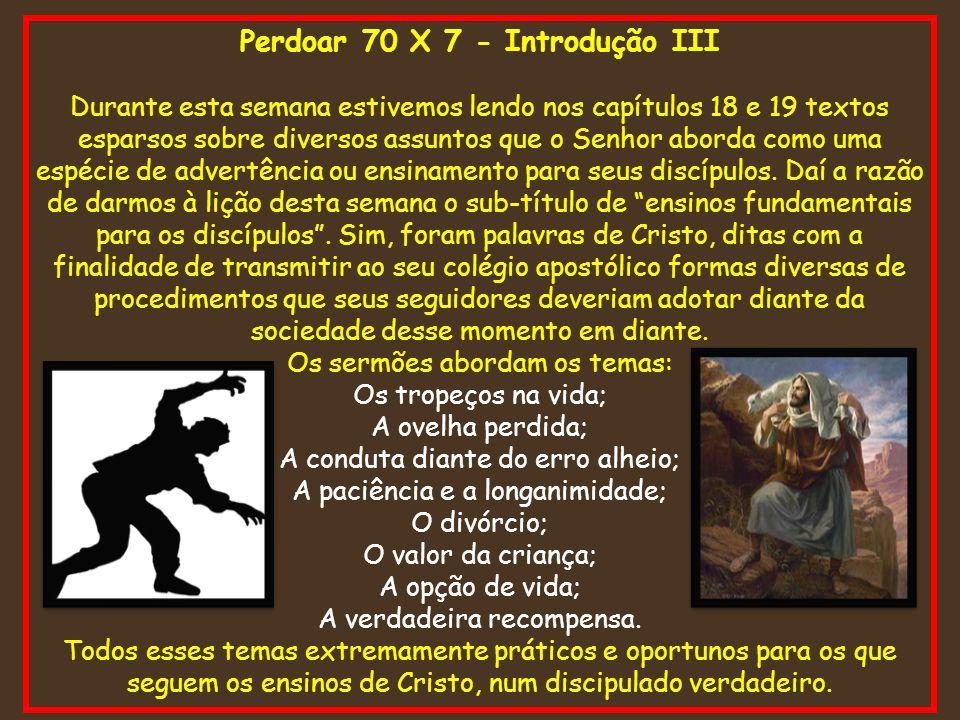 Perdoar 70 X 7 - Introdução III Durante esta semana estivemos lendo nos capítulos 18 e 19 textos esparsos sobre diversos assuntos que o Senhor aborda