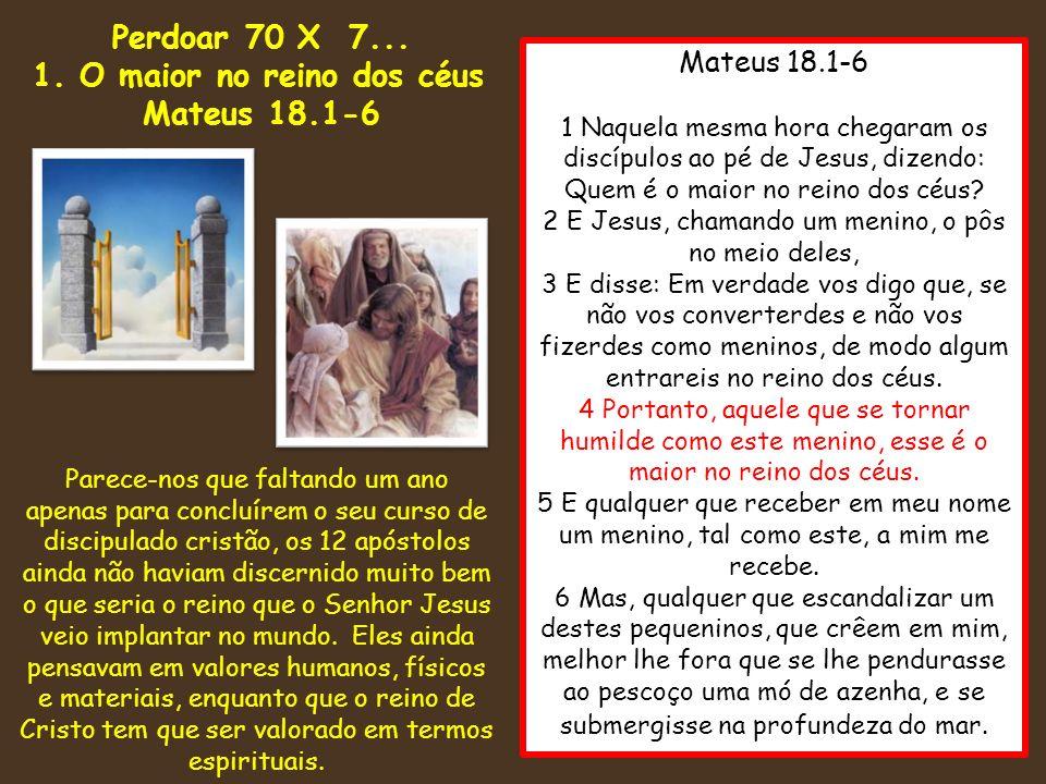 Mateus 18.1-6 1 Naquela mesma hora chegaram os discípulos ao pé de Jesus, dizendo: Quem é o maior no reino dos céus? 2 E Jesus, chamando um menino, o