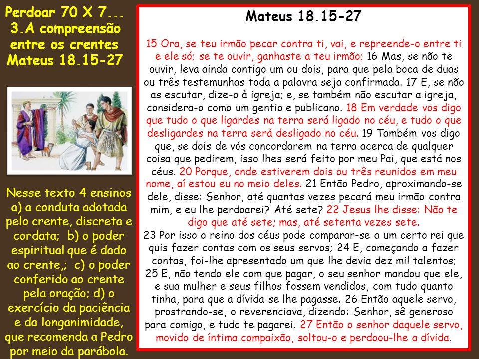 Mateus 18.15-27 15 Ora, se teu irmão pecar contra ti, vai, e repreende-o entre ti e ele só; se te ouvir, ganhaste a teu irmão; 16 Mas, se não te ouvir