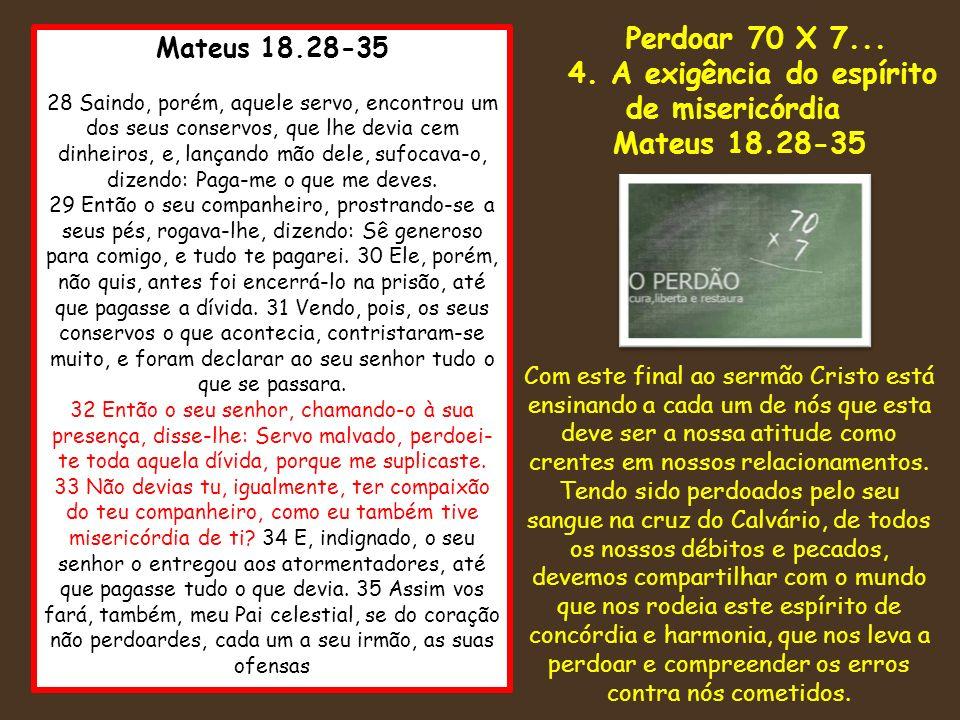 Mateus 18.28-35 28 Saindo, porém, aquele servo, encontrou um dos seus conservos, que lhe devia cem dinheiros, e, lançando mão dele, sufocava-o, dizend
