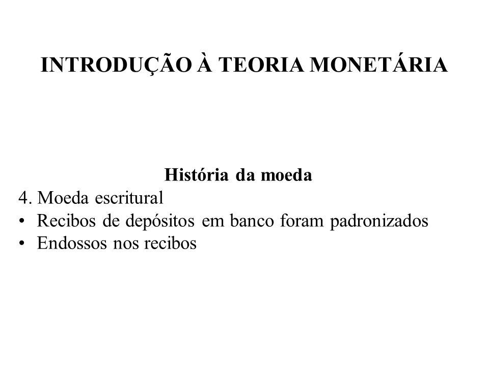 INTRODUÇÃO À TEORIA MONETÁRIA História da moeda 4. Moeda escritural Recibos de depósitos em banco foram padronizados Endossos nos recibos