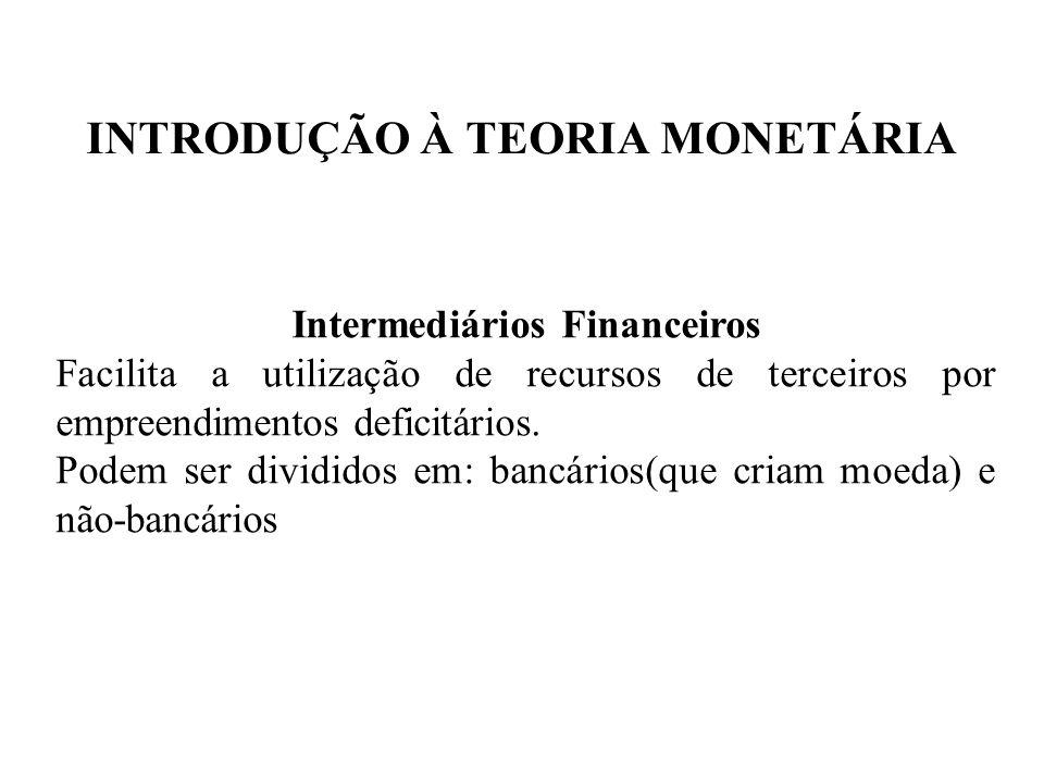 INTRODUÇÃO À TEORIA MONETÁRIA Intermediários Financeiros Facilita a utilização de recursos de terceiros por empreendimentos deficitários. Podem ser di