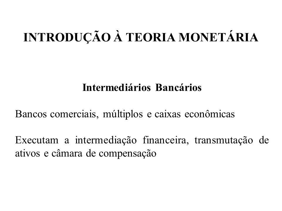 INTRODUÇÃO À TEORIA MONETÁRIA Intermediários Bancários Bancos comerciais, múltiplos e caixas econômicas Executam a intermediação financeira, transmuta