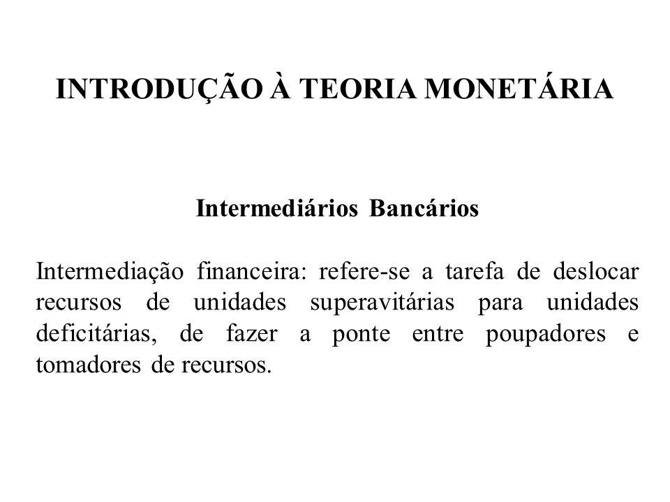 INTRODUÇÃO À TEORIA MONETÁRIA Intermediários Bancários Intermediação financeira: refere-se a tarefa de deslocar recursos de unidades superavitárias pa