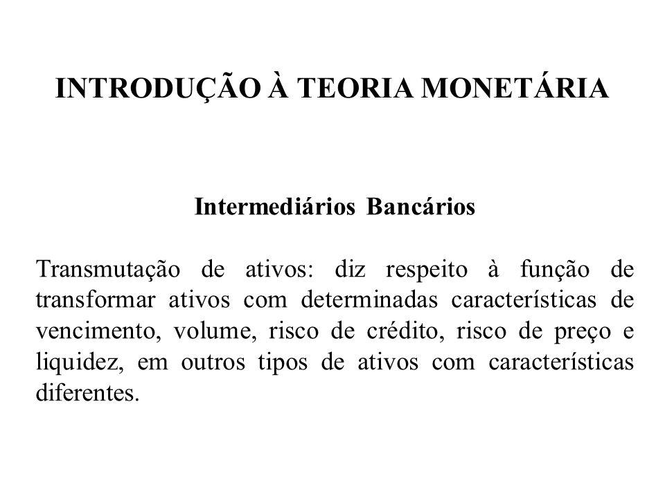 INTRODUÇÃO À TEORIA MONETÁRIA Intermediários Bancários Transmutação de ativos: diz respeito à função de transformar ativos com determinadas caracterís