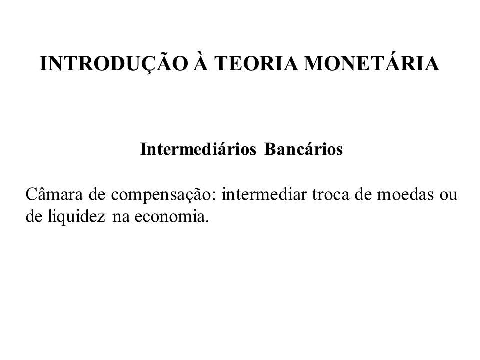 INTRODUÇÃO À TEORIA MONETÁRIA Intermediários Bancários Câmara de compensação: intermediar troca de moedas ou de liquidez na economia.