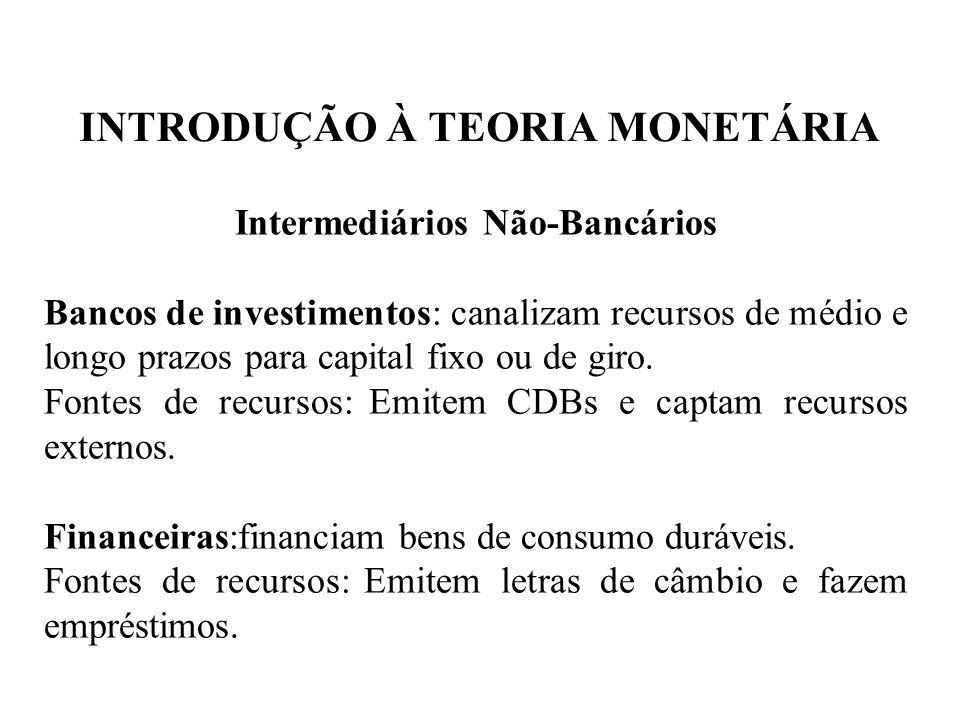 INTRODUÇÃO À TEORIA MONETÁRIA Intermediários Não-Bancários Bancos de investimentos: canalizam recursos de médio e longo prazos para capital fixo ou de