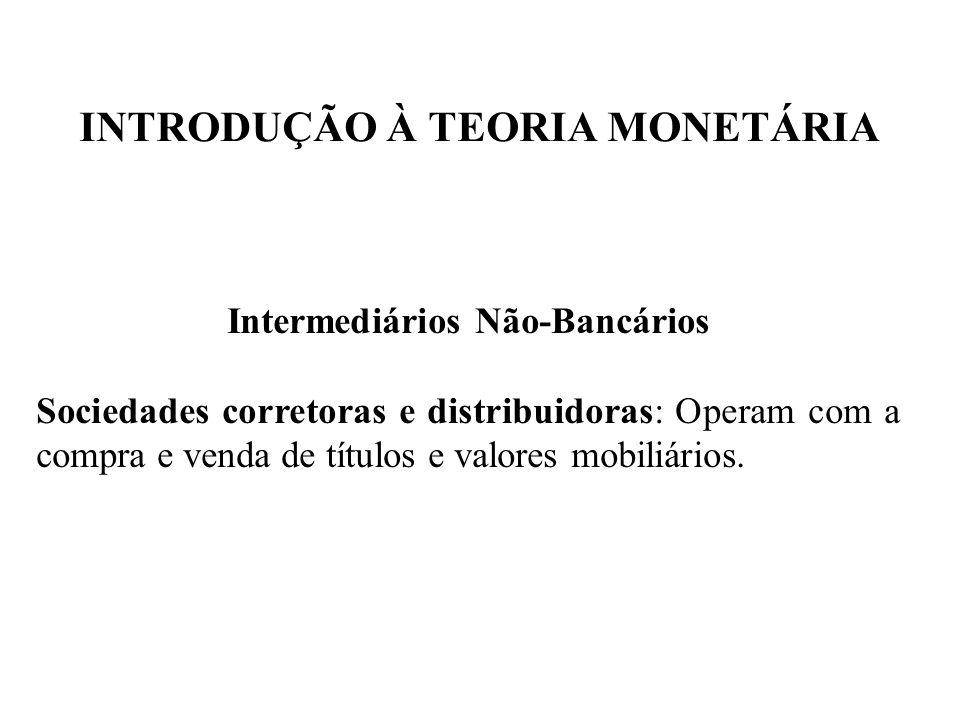 INTRODUÇÃO À TEORIA MONETÁRIA Intermediários Não-Bancários Sociedades corretoras e distribuidoras: Operam com a compra e venda de títulos e valores mo